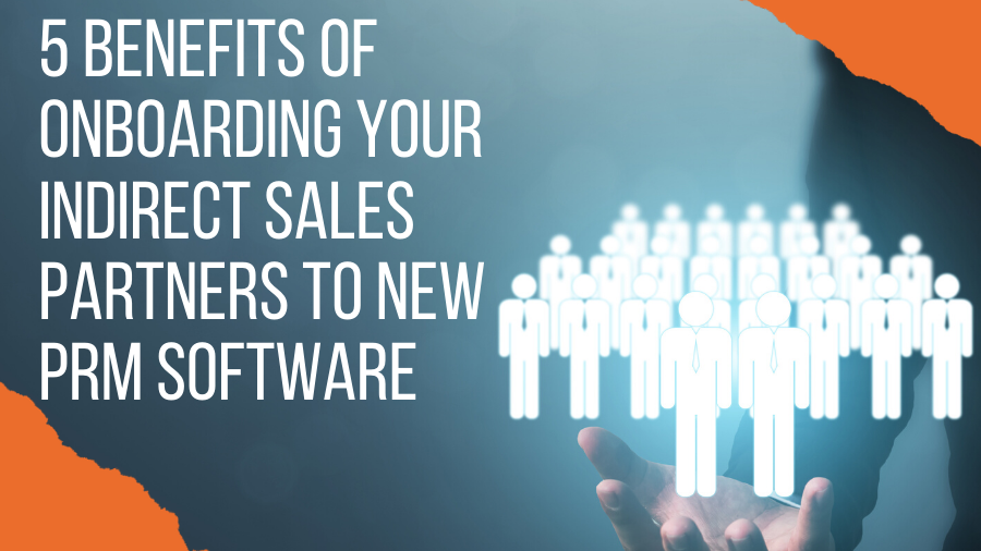 5 Benefits of Onboarding Your Indirect Sales Partners to New PRM Software
