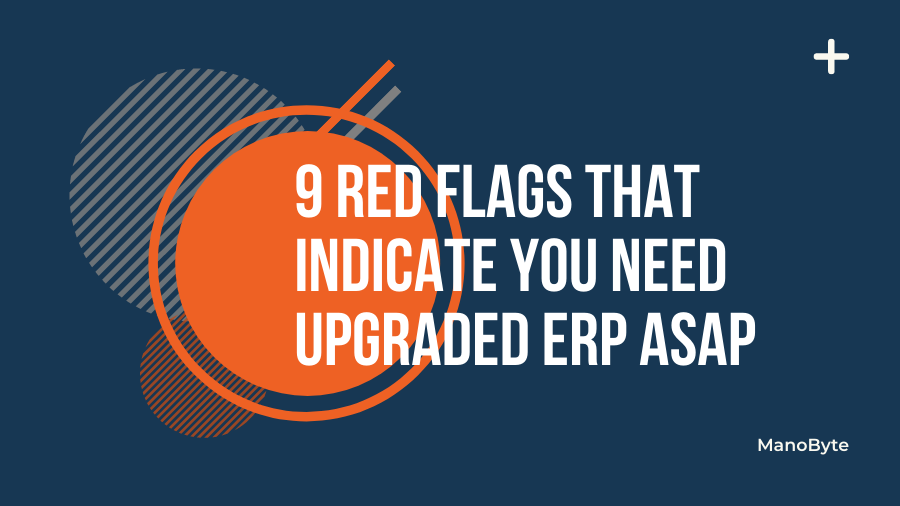 9 Red Flags that Indicate You Need Upgraded ERP ASAP