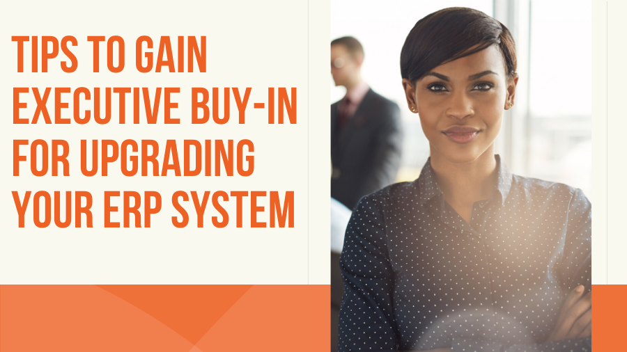 Tips to Gain Executive Buy-In for Upgrading Your ERP System