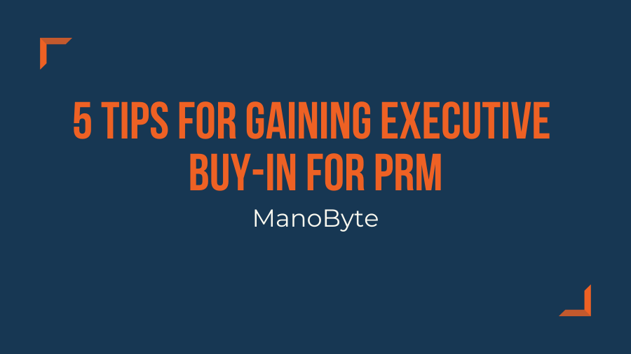 5 Tips for Gaining Executive Buy-In for PRM