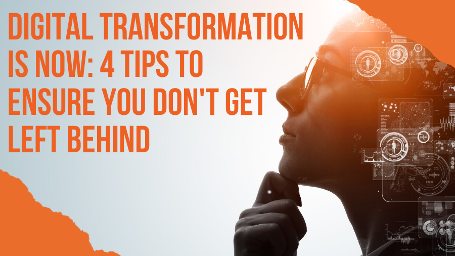 Digital Transformation is Now: 4 Tips to Ensure You Don't Get Left Behind